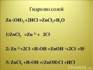 Гидролиз солей Zn (OH)2 +2HCl =ZnCl2+H2O 1)ZnCl2 =Zn 2+ + 2Cl- 2) Zn 2++2Cl- +H-