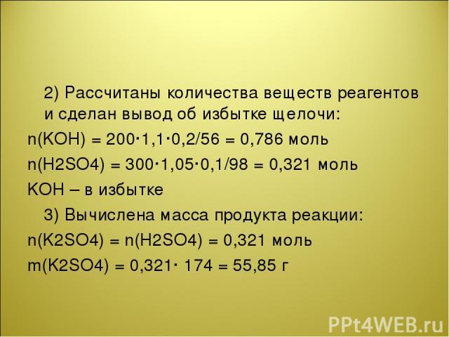 2) Рассчитаны количества веществ реагентов и сделан вывод об избытке щелочи: n(KOH) = 200·1,1·0,2/56 = 0,786 моль n(Н2SО4) = 300·1,05·0,1/98 = 0,321 моль KOH – в избытке 3) Вычислена масса продукта реакции: n(K2SO4) = n(Н2SО4) = 0,321 моль m(K2SO4) …