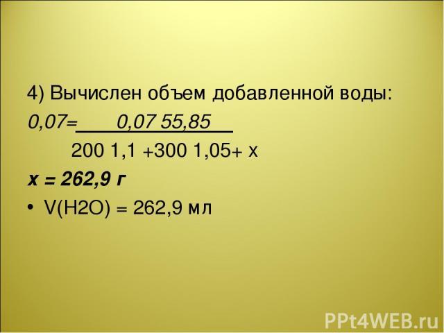 4) Вычислен объем добавленной воды: 0,07= 0,07 55,85 200 1,1 +300 1,05+ x х = 262,9 г V(H2O) = 262,9 мл