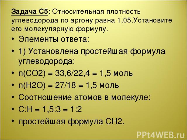 Задача С5: Относительная плотность углеводорода по аргону равна 1,05.Установите его молекулярную формулу. Элементы ответа: 1) Установлена простейшая формула углеводорода: n(CO2) = 33,6/22,4 = 1,5 моль n(H2O) = 27/18 = 1,5 моль Соотношение атомов в м…