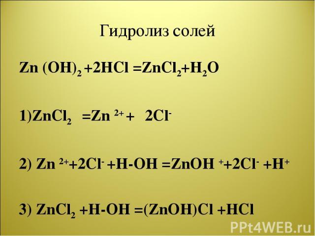 Гидролиз солей Zn (OH)2 +2HCl =ZnCl2+H2O 1)ZnCl2 =Zn 2+ + 2Cl- 2) Zn 2++2Cl- +H-OH =ZnOH ++2Cl- +H+ 3) ZnCl2 +H-OH =(ZnOH)Cl +HCl