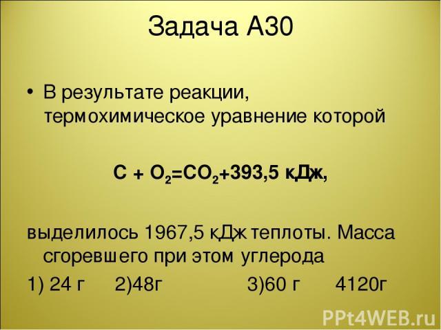 Задача А30 В результате реакции, термохимическое уравнение которой C + O2=CO2+393,5 кДж, выделилось 1967,5 кДж теплоты. Масса сгоревшего при этом углерода 1) 24 г 2)48г 3)60 г 4120г