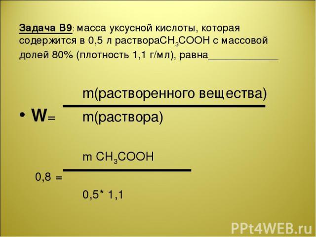 Задача В9: масса уксусной кислоты, которая содержится в 0,5 л раствораCH3COOH с массовой долей 80% (плотность 1,1 г/мл), равна____________ m(растворенного вещества) W= m(раствора) m CH3COOH 0,8 = 0,5* 1,1