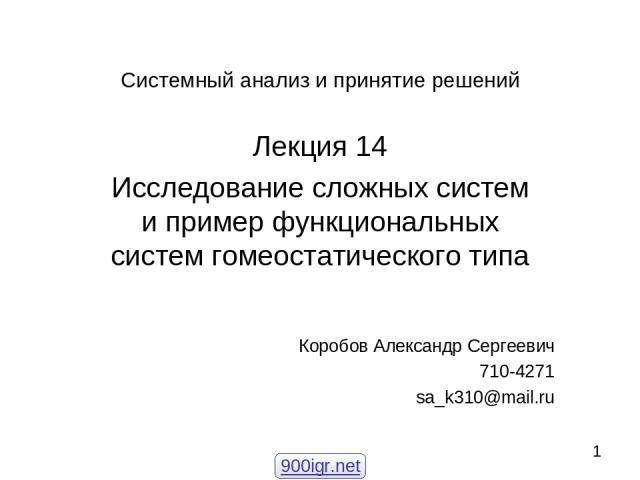 Системный анализ и принятие решений Лекция 14 Исследование сложных систем и пример функциональных систем гомеостатического типа Коробов Александр Сергеевич 710-4271 sa_k310@mail.ru 900igr.net