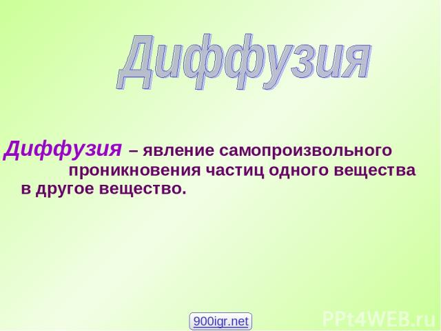 Диффузия – явление самопроизвольного проникновения частиц одного вещества в другое вещество. 900igr.net