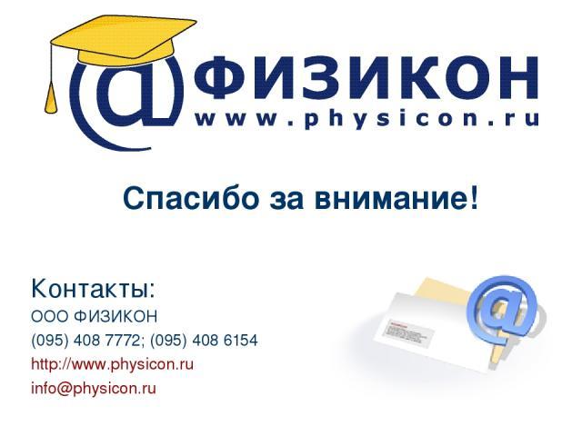 Спасибо за внимание! Контакты: ООО ФИЗИКОН (095) 408 7772; (095) 408 6154 http://www.physicon.ru info@physicon.ru
