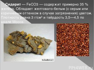 Сидерит— FeCO3— содержит примерно 35% железа. Обладает желтовато-белым (с сер