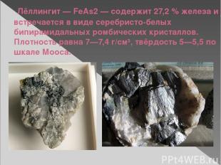 Лёллингит— FeAs2— содержит 27,2% железа и встречается в виде серебристо-белых
