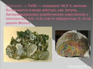 Марказит— FeS2— содержит 46,6% железа. Встречается в виде жёлтых, как латунь,
