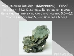 Мышьяковый колчедан (Миспикель)— FeAsS— содержит 34,3% железа. Встречается в в