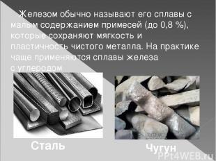Железом обычно называют его сплавы с малым содержанием примесей (до 0,8%), кото