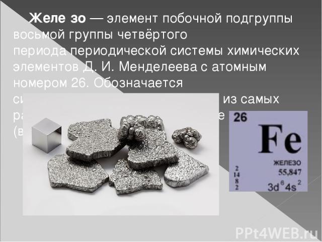 Желе зо—элемент побочной подгруппы восьмой группы четвёртого периодапериодической системы химических элементов Д. И. Менделеевасатомным номером26. Обозначается символомFe(лат.Ferrum). Один из самых распространённых в земной коре металлов (в…