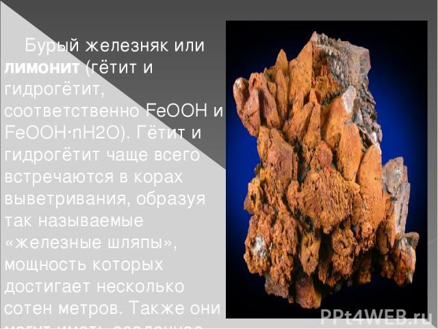 Бурый железняк или лимонит(гётити гидрогётит, соответственно FeOOH и FeOOH·nH2O). Гётит и гидрогётит чаще всего встречаются в корах выветривания, образуя так называемые «железные шляпы», мощность которых достигает несколько сотен метров. Также они…