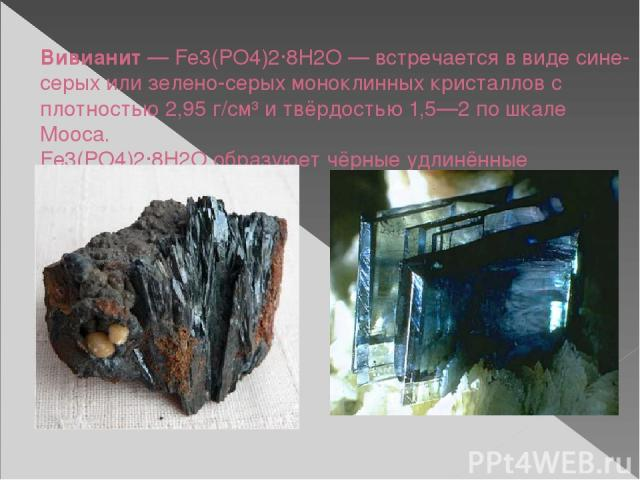 Вивианит— Fe3(PO4)2·8H2O— встречается в виде сине-серых или зелено-серых моноклинных кристаллов с плотностью 2,95 г/см³ и твёрдостью 1,5—2 по шкале Мооса. Fe3(PO4)2·8H2O образуюет чёрные удлинённые кристаллы.