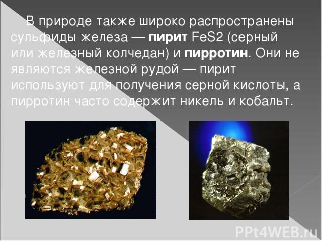 В природе также широко распространены сульфиды железа—пирит FeS2(серный или железный колчедан) и пирротин. Они не являются железной рудой— пирит используют для получения серной кислоты, а пирротин часто содержит никель и кобальт.
