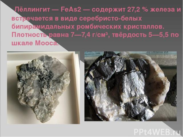 Лёллингит— FeAs2— содержит 27,2% железа и встречается в виде серебристо-белых бипирамидальных ромбических кристаллов. Плотность равна 7—7,4 г/см³, твёрдость 5—5,5 по шкале Мооса.