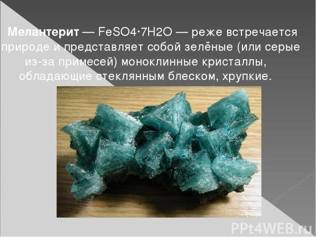 Мелантерит— FeSO4·7H2O— реже встречается в природе и представляет собой зелёные (или серые из-за примесей) моноклинные кристаллы, обладающие стеклянным блеском, хрупкие. Плотность равна 1,8—1,9 г/см³.