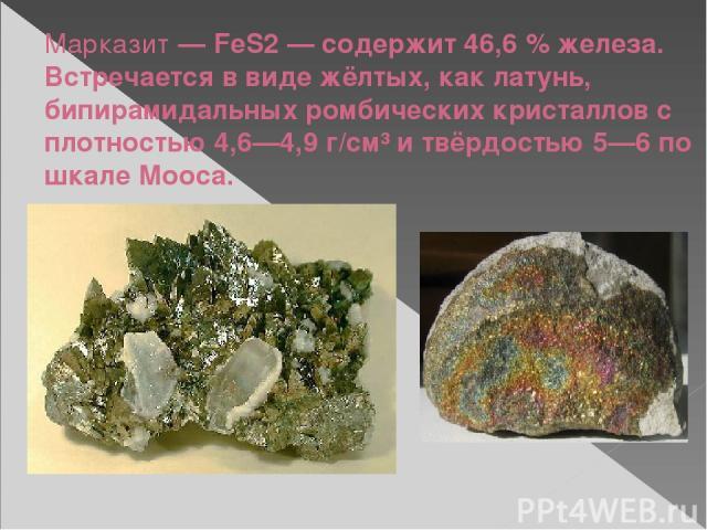 Марказит— FeS2— содержит 46,6% железа. Встречается в виде жёлтых, как латунь, бипирамидальных ромбических кристаллов с плотностью 4,6—4,9 г/см³ и твёрдостью 5—6 по шкале Мооса.