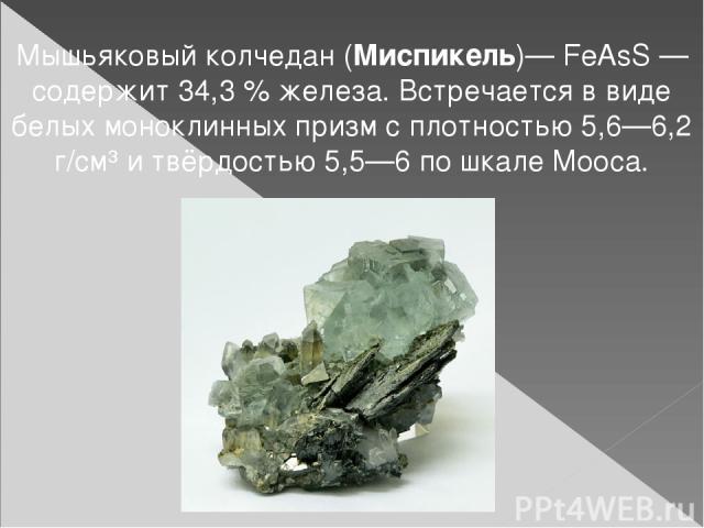 Мышьяковый колчедан (Миспикель)— FeAsS— содержит 34,3% железа. Встречается в виде белых моноклинных призм с плотностью 5,6—6,2 г/см³ и твёрдостью 5,5—6 по шкале Мооса.