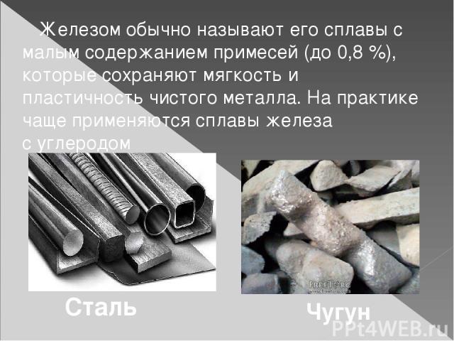 Железом обычно называют его сплавы с малым содержанием примесей (до 0,8%), которые сохраняют мягкость и пластичность чистого металла. На практике чаще применяются сплавы железа суглеродом Сталь Чугун