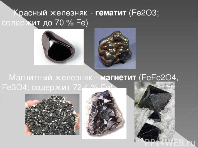 Красный железняк - гематит (Fe2O3; содержит до 70% Fe) Магнитный железняк - магнетит (FeFe2O4, Fe3O4; содержит 72,4% Fe)