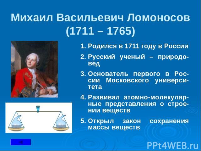 Михаил Васильевич Ломоносов (1711 – 1765) Родился в 1711 году в России Русский ученый – природо-вед Основатель первого в Рос-сии Московского универси-тета Развивал атомно-молекуляр-ные представления о строе-нии веществ Открыл закон сохранения массы …