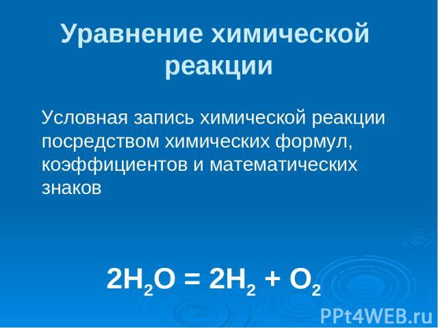 Уравнение химической реакции Условная запись химической реакции посредством химических формул, коэффициентов и математических знаков 2Н2О = 2Н2 + О2