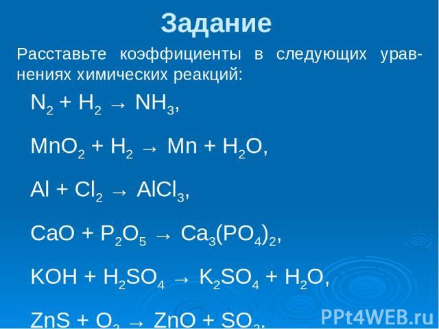 Задание Расставьте коэффициенты в следующих урав-нениях химических реакций: N2 + H2 → NH3, MnO2 + H2 → Mn + H2O, Al + Cl2 → AlCl3, CaO + P2O5 → Ca3(PO4)2, KOH + H2SO4 → K2SO4 + H2O, ZnS + O2 → ZnO + SO2.