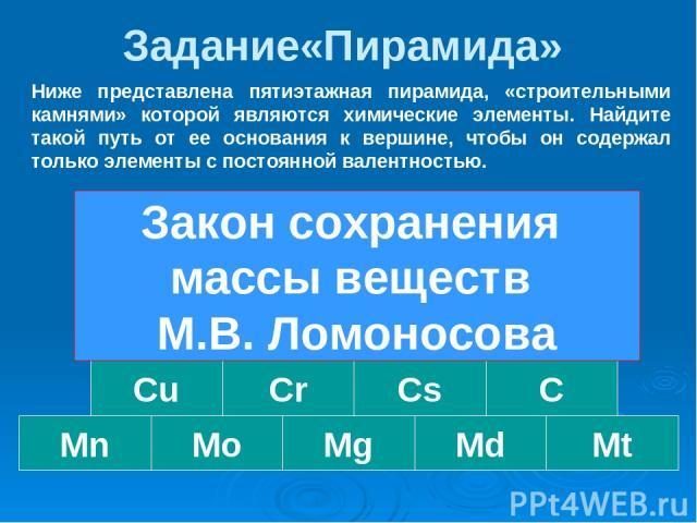 Задание«Пирамида» Au Mo Mn Cu Cs Ag Mg Cr Md Al C Mt F Fe ЗСМВ Ниже представлена пятиэтажная пирамида, «строительными камнями» которой являются химические элементы. Найдите такой путь от ее основания к вершине, чтобы он содержал только элементы с по…