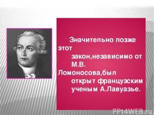 Значительно позже этот закон,независимо от М.В. Ломоносова,был открыт французски