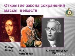Открытие закона сохранения массы веществ 1789г. Роберт Бойль 1673г. 1748г. М. В.