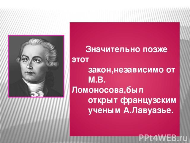 Значительно позже этот закон,независимо от М.В. Ломоносова,был открыт французским ученым А.Лавуазье.