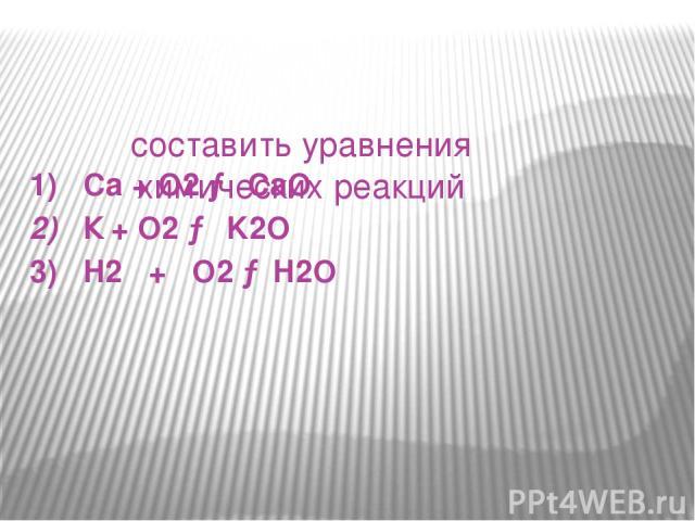 составить уравнения химических реакций 1) Са + О2 → СаО 2) К + О2 → K2O 3) H2 + O2 →H2O