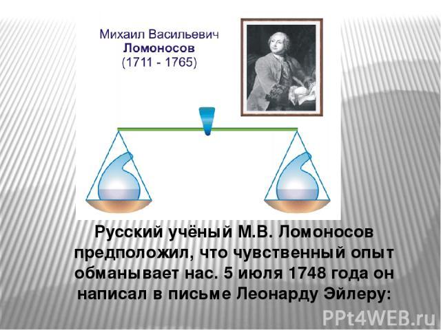 Русский учёный М.В. Ломоносов предположил, что чувственный опыт обманывает нас. 5 июля 1748 года он написал в письме Леонарду Эйлеру: