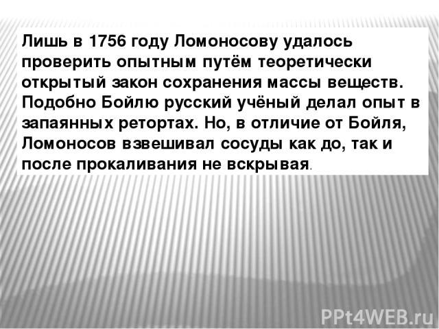 Лишь в 1756 году Ломоносову удалось проверить опытным путём теоретически открытый закон сохранения массы веществ. Подобно Бойлю русский учёный делал опыт в запаянных ретортах. Но, в отличие от Бойля, Ломоносов взвешивал сосуды как до, так и после пр…