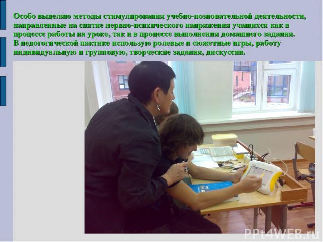 Особо выделяю методы стимулирования учебно-позновательной деятельности, направленные на снятие нервно-психического напряжения учащихся как в процессе работы на уроке, так и в процессе выполнения домашнего задания. В педогогической пактике использую …