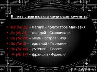 В честь стран названы следующие элементы: Mg (№ 12) - магний - полуостров Магнез