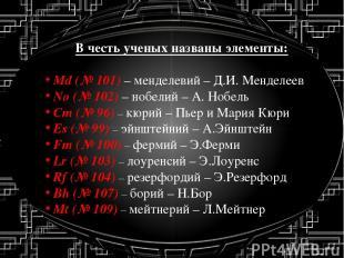В честь ученых названы элементы: Md (№ 101) – менделевий – Д.И. Менделеев No (№