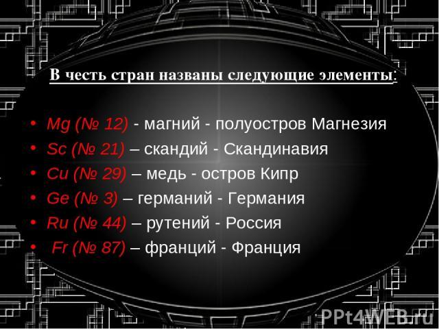 В честь стран названы следующие элементы: Mg (№ 12) - магний - полуостров Магнезия Sc (№ 21) – скандий - Скандинавия Cu (№ 29) – медь - остров Кипр Ge (№ 3) – германий - Германия Ru (№ 44) – рутений - Россия Fr (№ 87) – франций - Франция