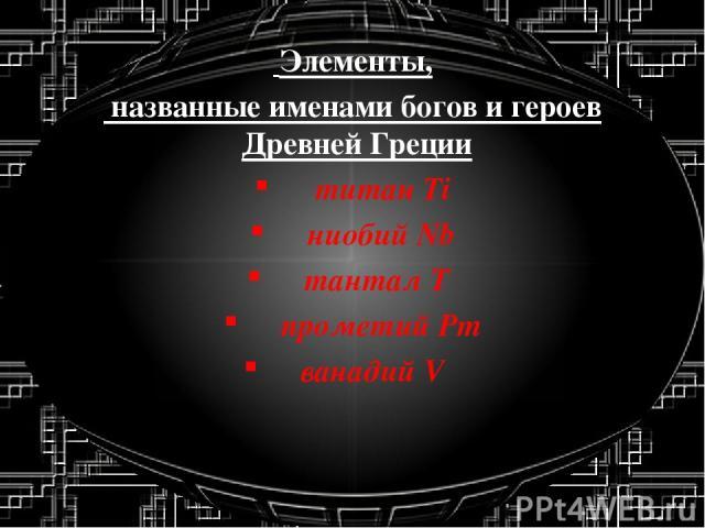 Элементы, названные именами богов и героев Древней Греции титан Ti ниобий Nb тантал T прометий Pm ванадий V