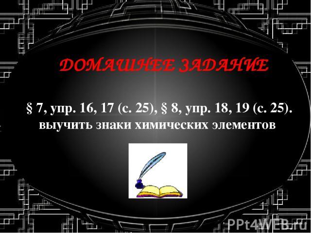 ДОМАШНЕЕ ЗАДАНИЕ §7, упр.16, 17 (с.25), §8, упр.18, 19 (с.25). выучить знаки химических элементов