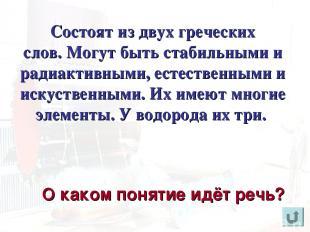 Состоят из двух греческих слов. Могут быть стабильными и радиактивными, естестве
