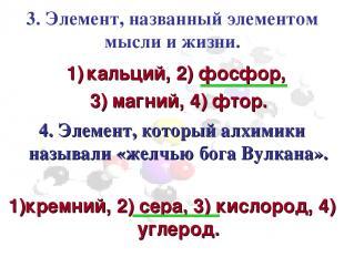 3. Элемент, названный элементом мысли и жизни. кальций, 2) фосфор, 3) магний, 4)