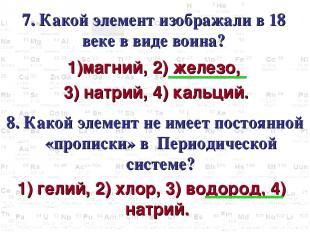 7. Какой элемент изображали в 18 веке в виде воина? магний, 2) железо, 3) натрий