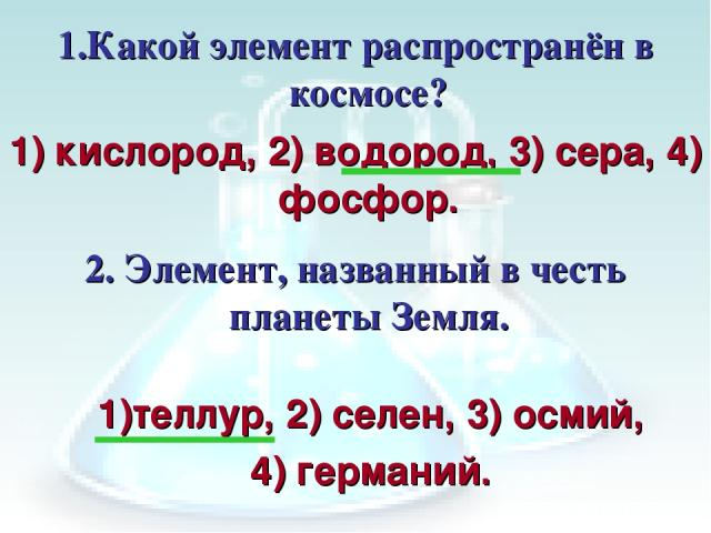 1.Какой элемент распространён в космосе? 2. Элемент, названный в честь планеты Земля. теллур, 2) селен, 3) осмий, 4) германий. 1) кислород, 2) водород, 3) сера, 4) фосфор.