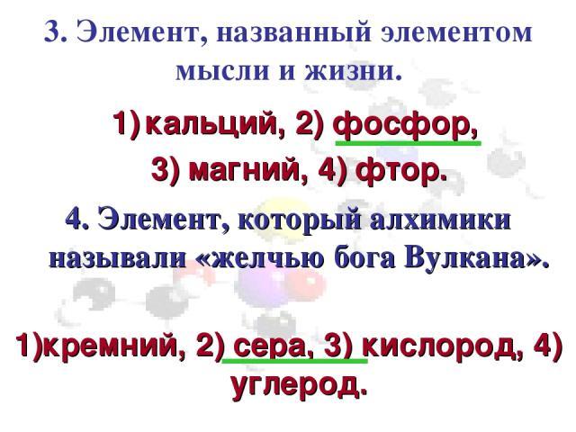3. Элемент, названный элементом мысли и жизни. кальций, 2) фосфор, 3) магний, 4) фтор. 4. Элемент, который алхимики называли «желчью бога Вулкана». 1)кремний, 2) сера, 3) кислород, 4) углерод.