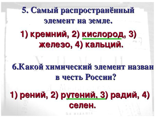 5. Самый распространённый элемент на земле. 1) кремний, 2) кислород, 3) железо, 4) кальций. 6.Какой химический элемент назван в честь России? 1) рений, 2) рутений, 3) радий, 4) селен.