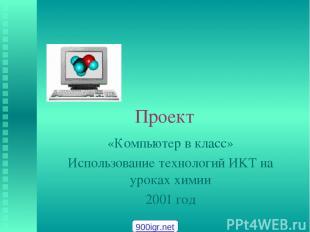 Проект «Компьютер в класс» Использование технологий ИKT на уроках химии 2001 год