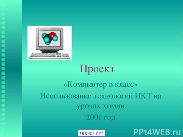 Проект «Компьютер в класс» Использование технологий ИKT на уроках химии 2001 год 900igr.net