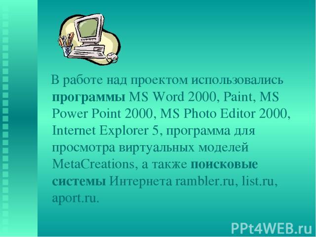 В работе над проектом использовались программы MS Word 2000, Paint, MS Power Point 2000, MS Photo Editor 2000, Internet Explorer 5, программа для просмотра виртуальных моделей МetaCreations, а также поисковые системы Интернета rambler.ru, list.ru, a…